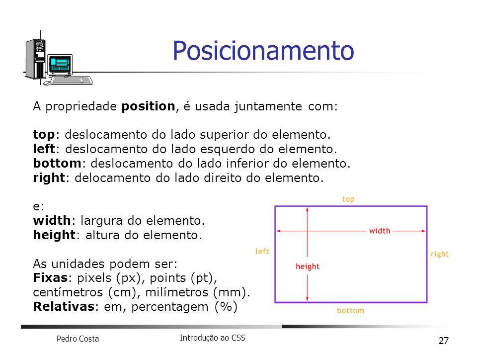 Pedro Costa Introdução ao CSS 27 Posicionamento A propriedade position, é usada juntamente com: top: deslocamento do lado superior do elemento. left: