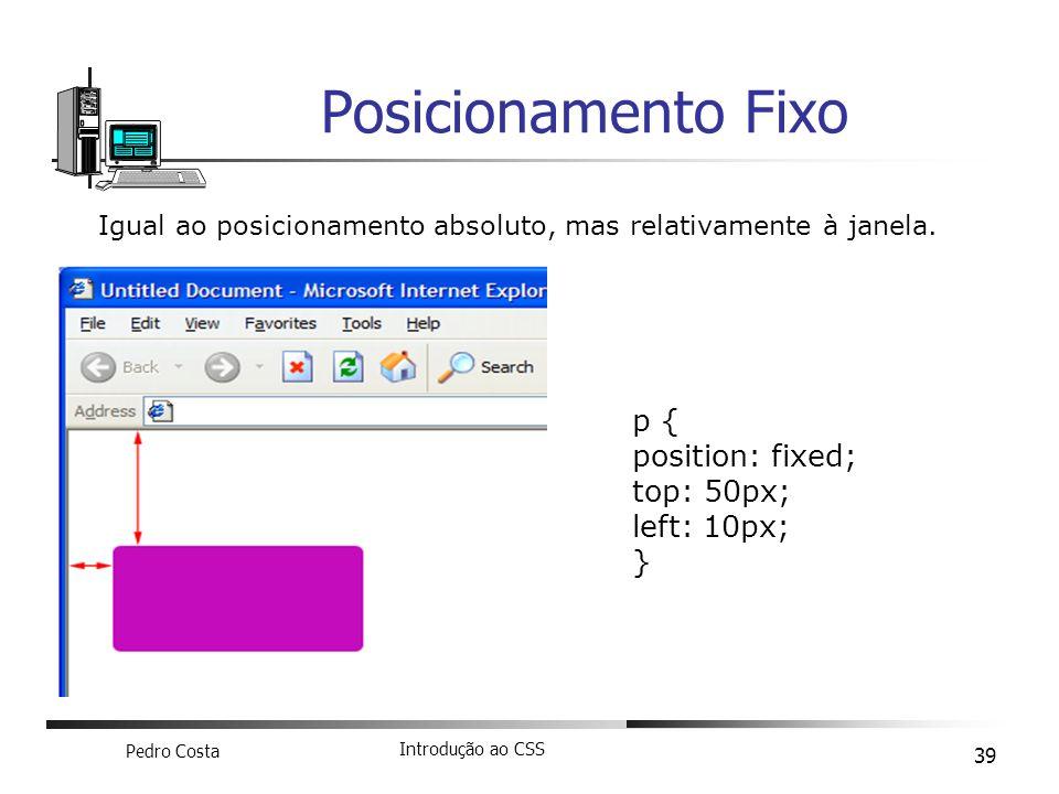 Pedro Costa Introdução ao CSS 39 Posicionamento Fixo Igual ao posicionamento absoluto, mas relativamente à janela. p { position: fixed; top: 50px; lef
