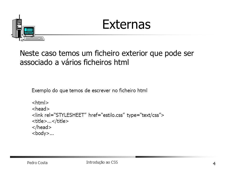Pedro Costa Introdução ao CSS 4 Externas Neste caso temos um ficheiro exterior que pode ser associado a vários ficheiros html Exemplo do que temos de