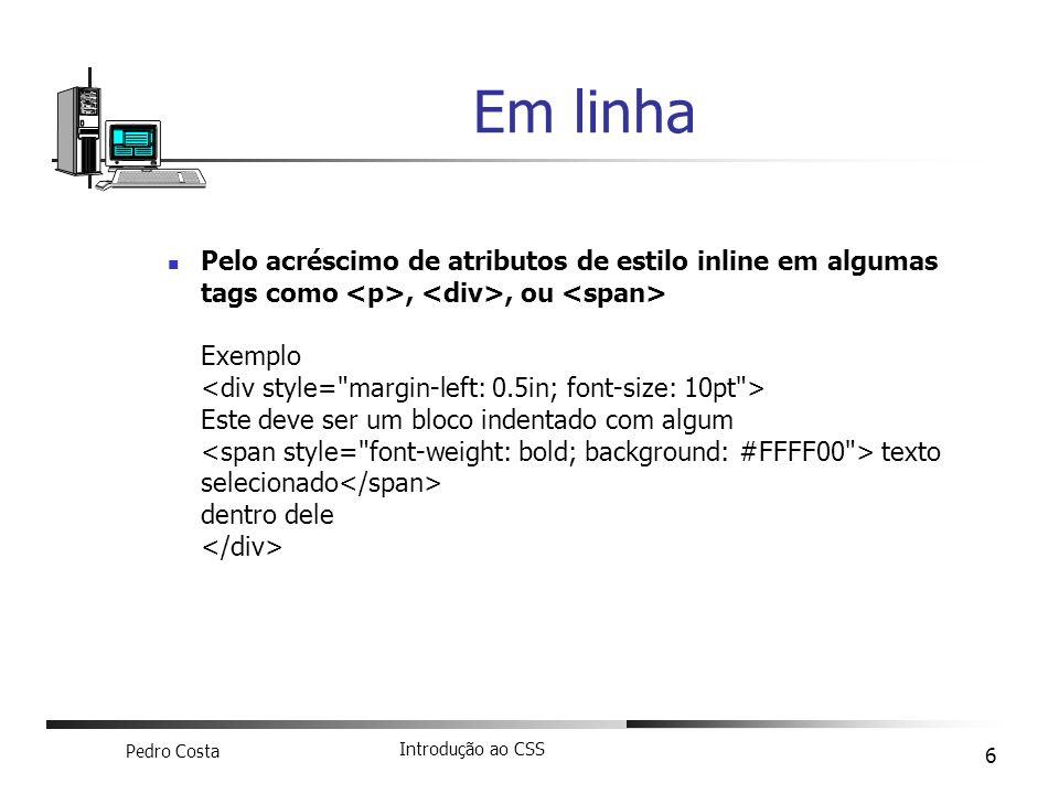 Pedro Costa Introdução ao CSS 6 Pelo acréscimo de atributos de estilo inline em algumas tags como,, ou Exemplo Este deve ser um bloco indentado com al