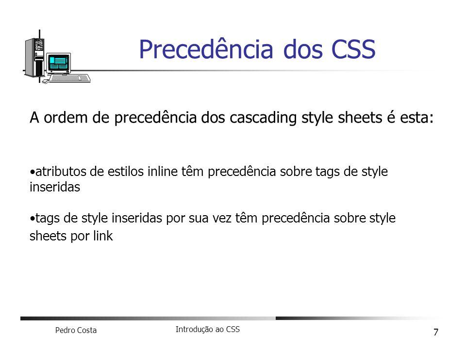 Pedro Costa Introdução ao CSS 7 Precedência dos CSS A ordem de precedência dos cascading style sheets é esta: atributos de estilos inline têm precedên
