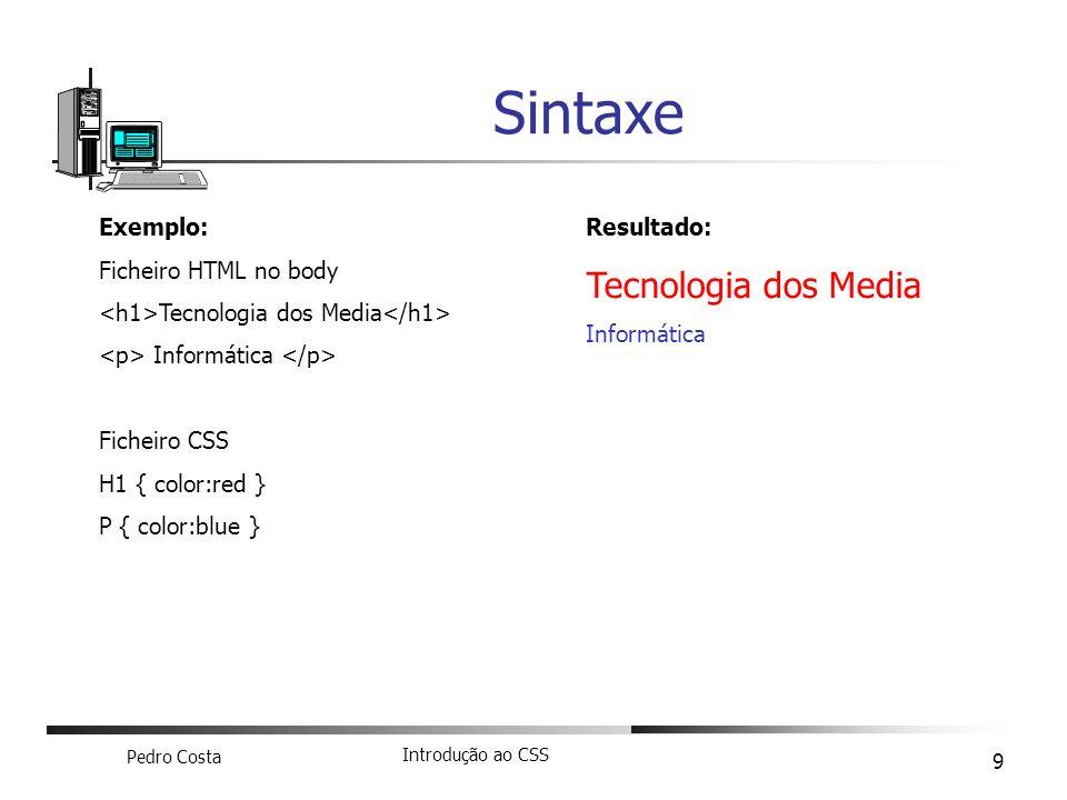 Pedro Costa Introdução ao CSS 9 Sintaxe Exemplo: Ficheiro HTML no body Tecnologia dos Media Informática Ficheiro CSS H1 { color:red } P { color:blue }