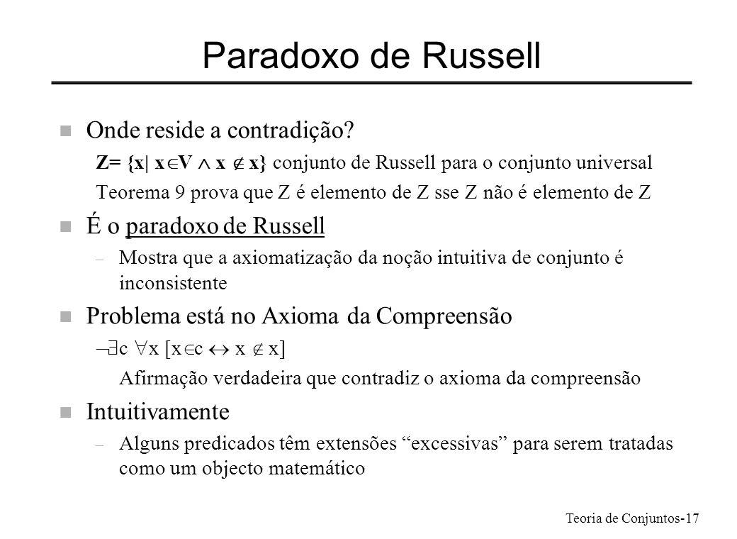 Teoria de Conjuntos-17 Paradoxo de Russell n Onde reside a contradição? Z= {x| x V x x} conjunto de Russell para o conjunto universal Teorema 9 prova