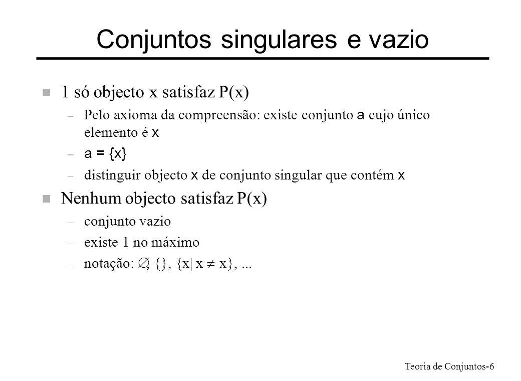 Teoria de Conjuntos-6 Conjuntos singulares e vazio n 1 só objecto x satisfaz P(x) – Pelo axioma da compreensão: existe conjunto a cujo único elemento