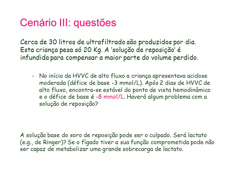 Cenário III: questões Cerca de 30 litros de ultrafiltrado são produzidos por dia. Esta criança pesa só 20 Kg. A solução de reposição é infundida para