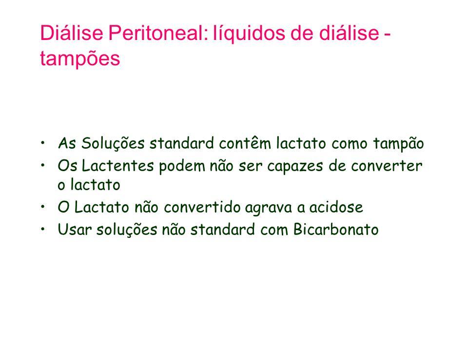 Diálise Peritoneal: líquidos de diálise - tampões As Soluções standard contêm lactato como tampão Os Lactentes podem não ser capazes de converter o lactato O Lactato não convertido agrava a acidose Usar soluções não standard com Bicarbonato