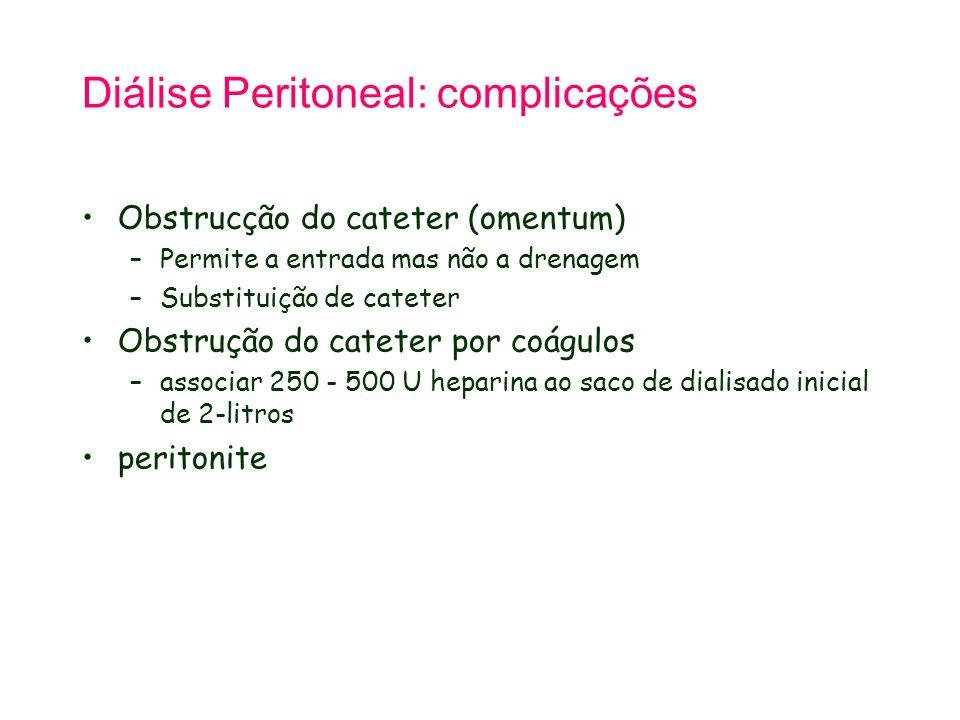 Diálise Peritoneal: complicações Obstrucção do cateter (omentum) –Permite a entrada mas não a drenagem –Substituição de cateter Obstrução do cateter por coágulos –associar 250 - 500 U heparina ao saco de dialisado inicial de 2-litros peritonite