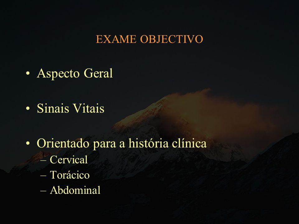 EXAME OBJECTIVO Aspecto Geral Sinais Vitais Orientado para a história clínica –Cervical –Torácico –Abdominal
