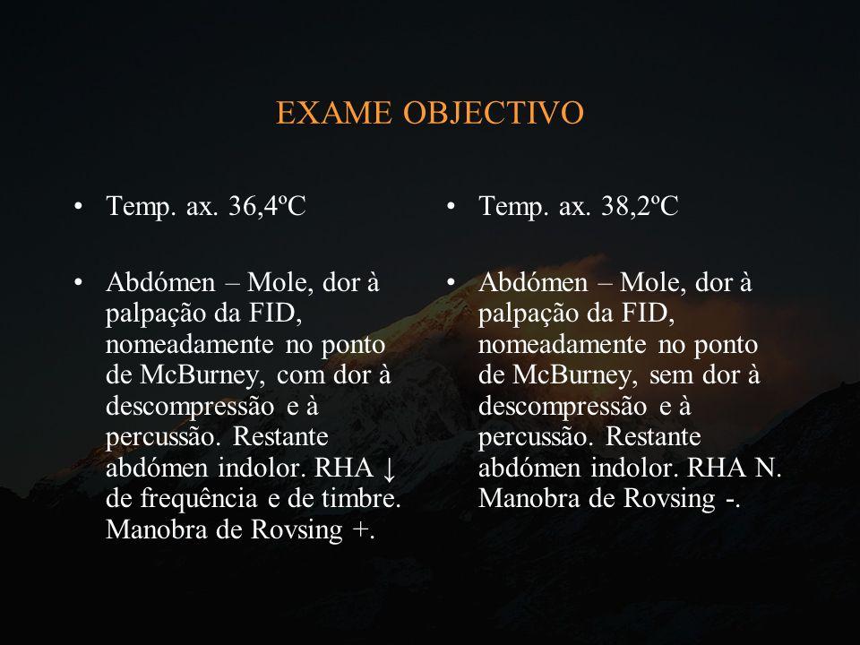 EXAME OBJECTIVO Temp. ax. 36,4ºC Abdómen – Mole, dor à palpação da FID, nomeadamente no ponto de McBurney, com dor à descompressão e à percussão. Rest
