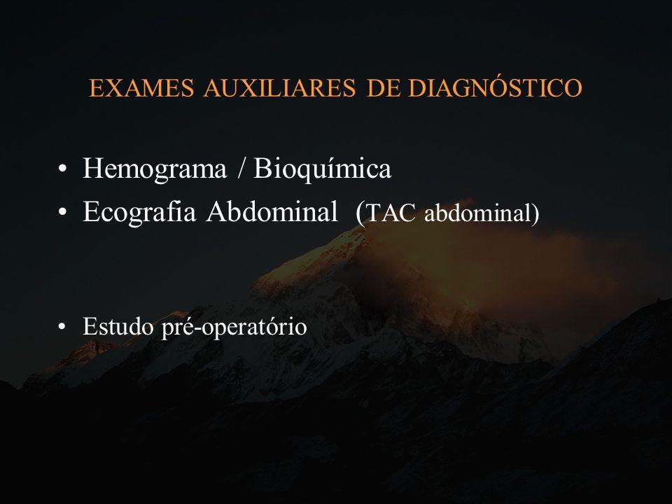 EXAMES AUXILIARES DE DIAGNÓSTICO Hemograma / Bioquímica Ecografia Abdominal ( TAC abdominal) Estudo pré-operatório