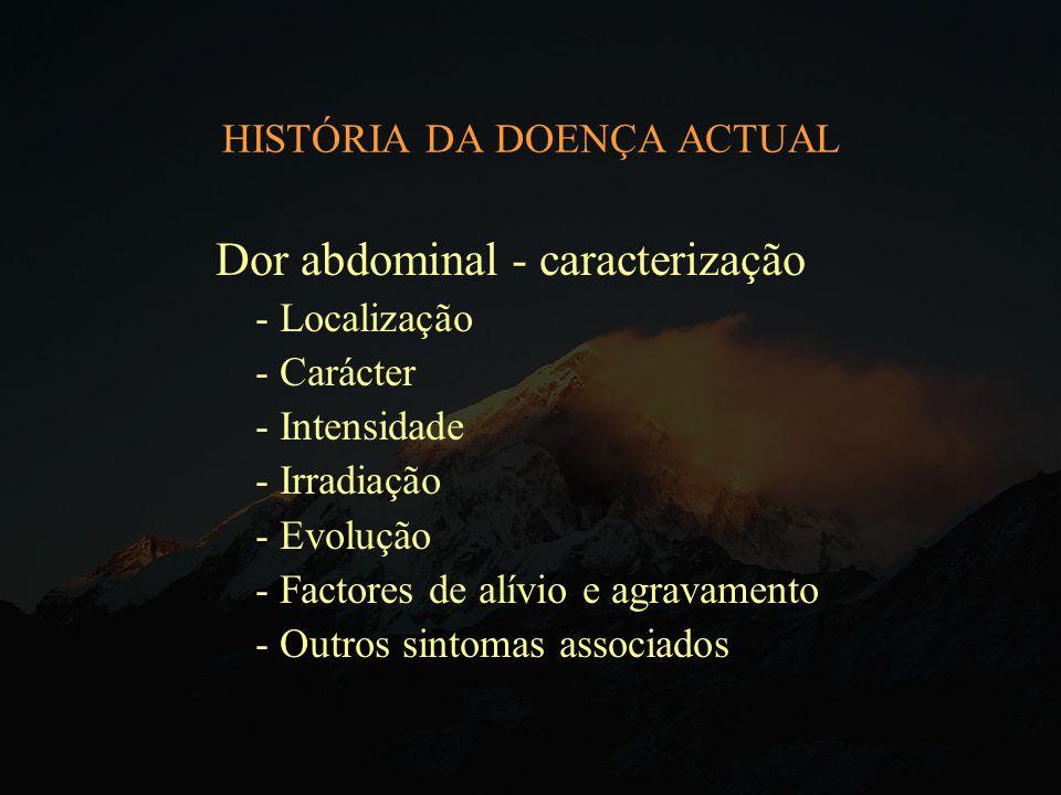 HISTÓRIA DA DOENÇA ACTUAL Dor abdominal - caracterização - Localização - Carácter - Intensidade - Irradiação - Evolução - Factores de alívio e agravam