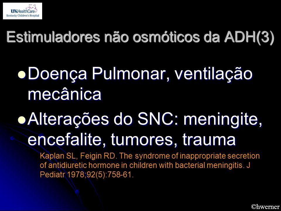©hwerner Estimuladores não osmóticos da ADH(3) Doença Pulmonar, ventilação mecânica Doença Pulmonar, ventilação mecânica Alterações do SNC: meningite,
