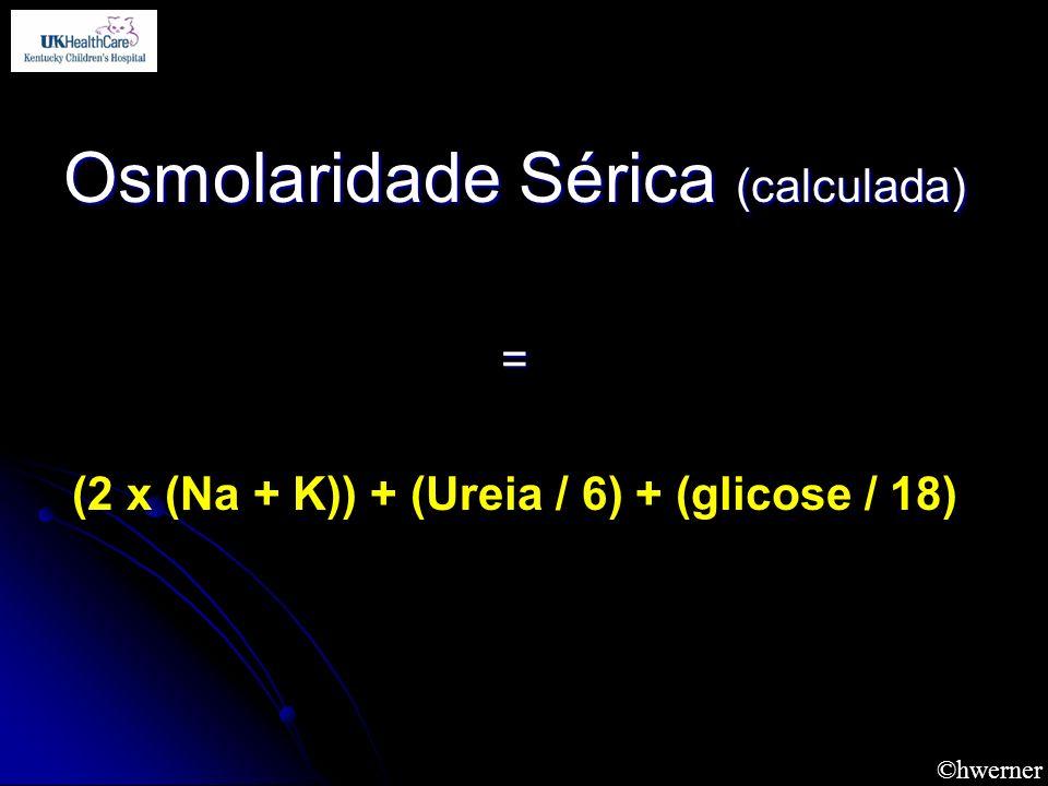 ©hwerner Osmolaridade Sérica (calculada) = (2 x (Na + K)) + (Ureia / 6) + (glicose / 18)