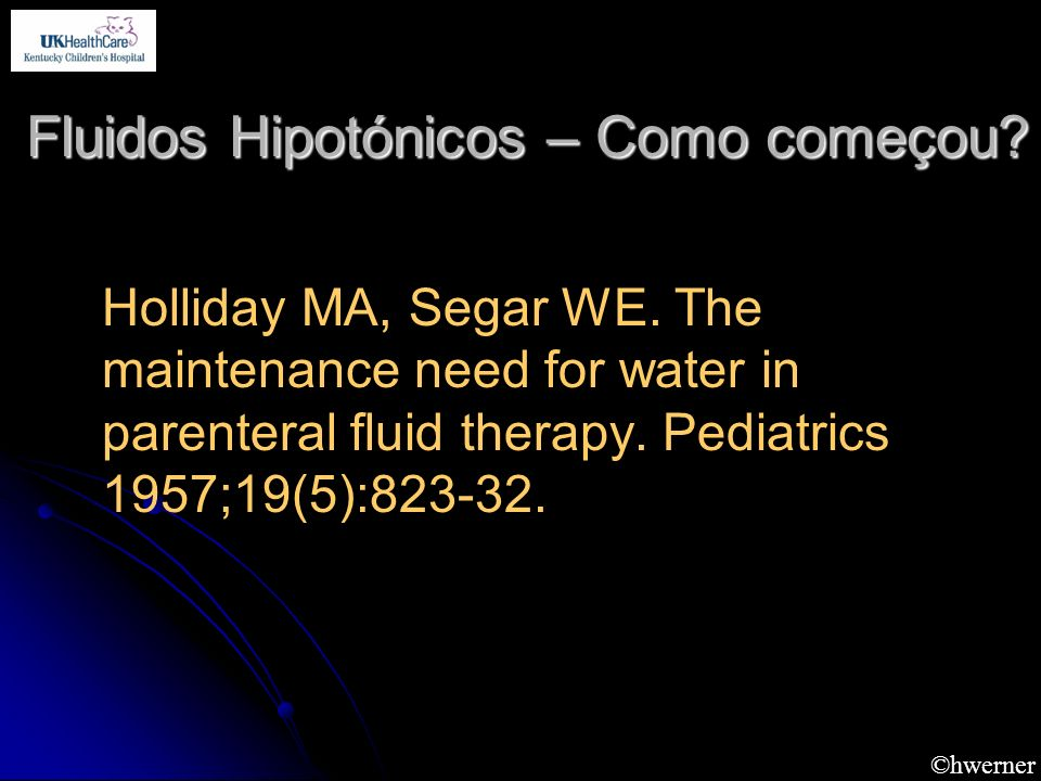 ©hwerner Fluidos Hipotónicos – Como começou? Holliday MA, Segar WE. The maintenance need for water in parenteral fluid therapy. Pediatrics 1957;19(5):