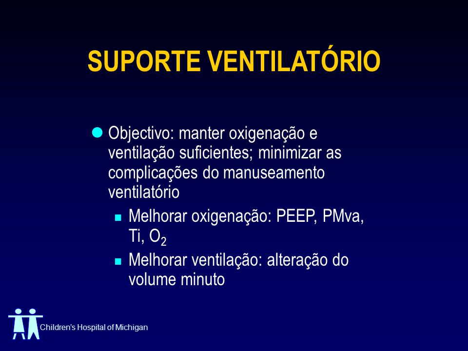Childrens Hospital of Michigan SUPORTE VENTILATÓRIO Objectivo: manter oxigenação e ventilação suficientes; minimizar as complicações do manuseamento v