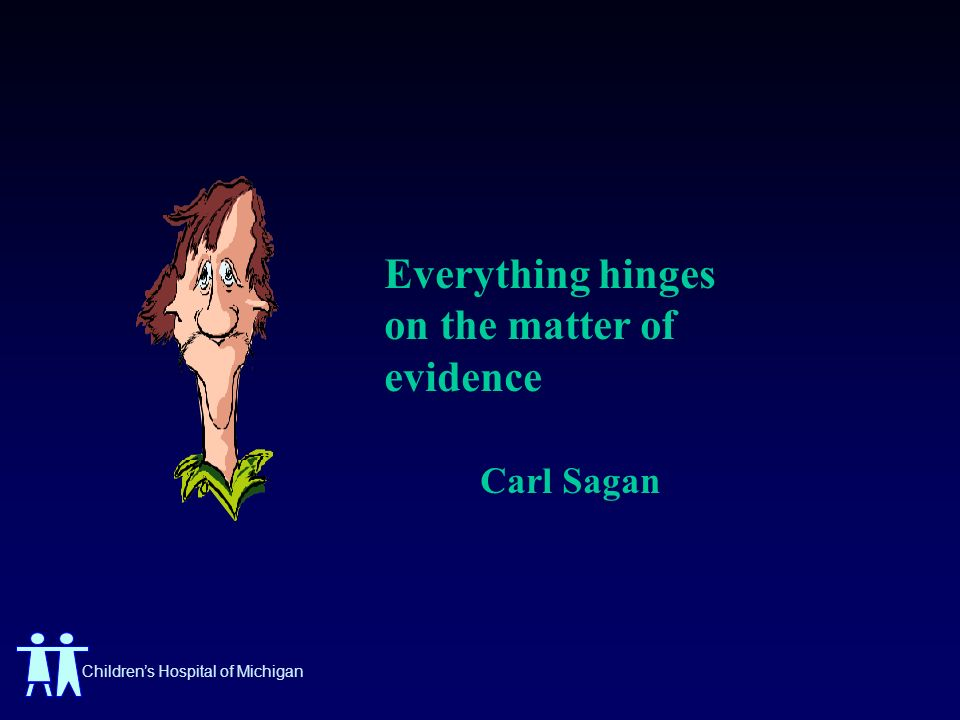 Childrens Hospital of Michigan Everything hinges on the matter of evidence Carl Sagan