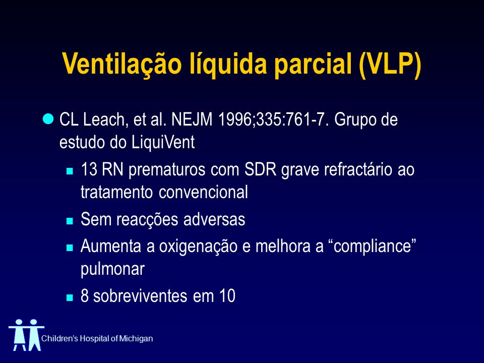 Childrens Hospital of Michigan Ventilação líquida parcial (VLP) CL Leach, et al. NEJM 1996;335:761-7. Grupo de estudo do LiquiVent 13 RN prematuros co