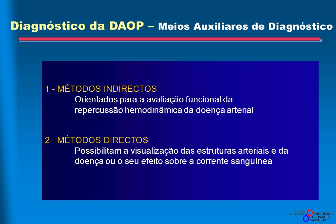 1 - MÉTODOS INDIRECTOS Orientados para a avaliação funcional da repercussão hemodinâmica da doença arterial 2 - MÉTODOS DIRECTOS Possibilitam a visualização das estruturas arteriais e da doença ou o seu efeito sobre a corrente sanguínea Diagnóstico da DAOP – Meios Auxiliares de Diagnóstico