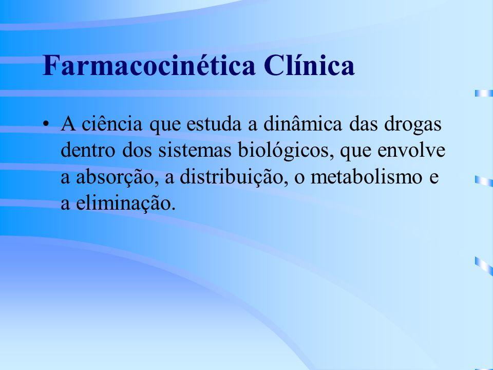 Farmacocinética Clínica A ciência que estuda a dinâmica das drogas dentro dos sistemas biológicos, que envolve a absorção, a distribuição, o metabolismo e a eliminação.