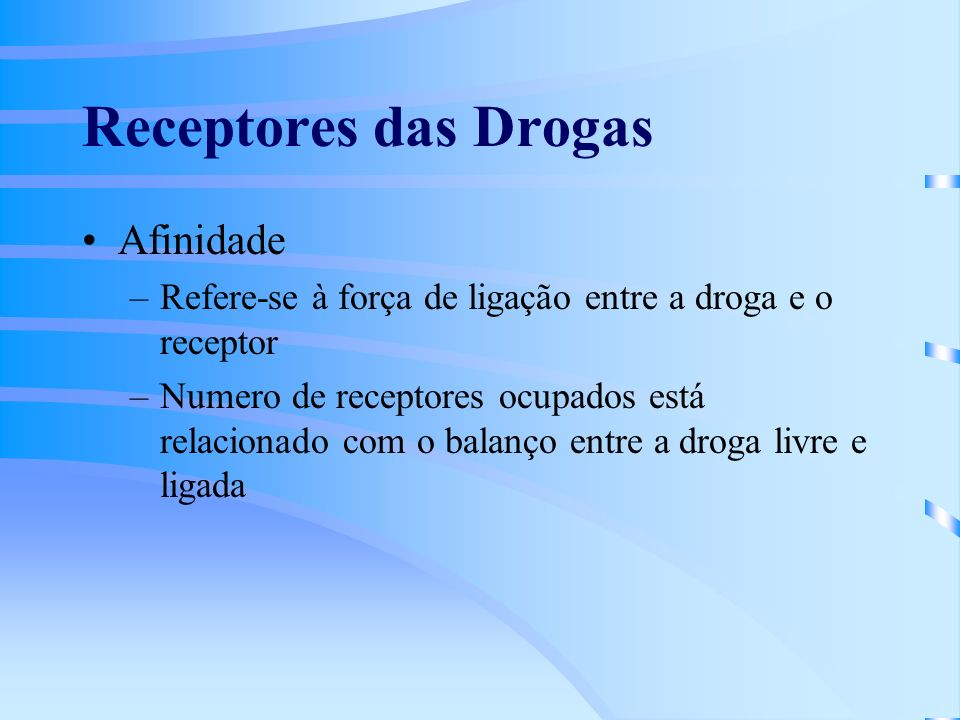 Receptores das Drogas Afinidade –Refere-se à força de ligação entre a droga e o receptor –Numero de receptores ocupados está relacionado com o balanço entre a droga livre e ligada