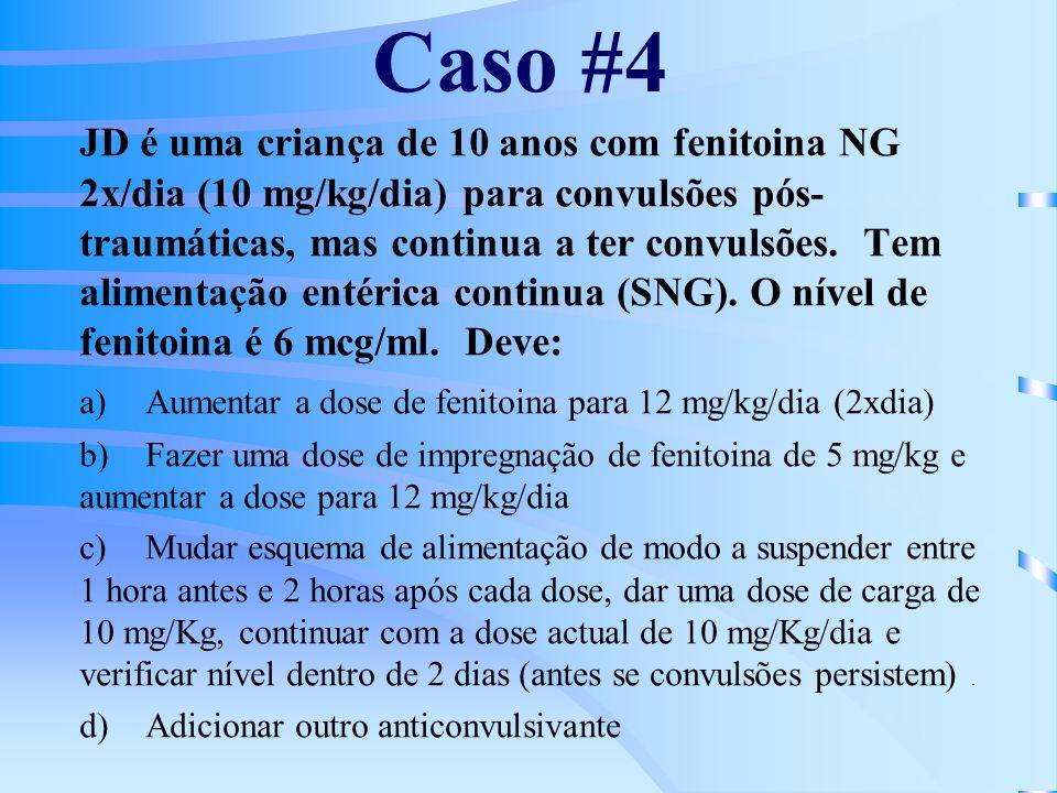 Caso #4 JD é uma criança de 10 anos com fenitoina NG 2x/dia (10 mg/kg/dia) para convulsões pós- traumáticas, mas continua a ter convulsões.