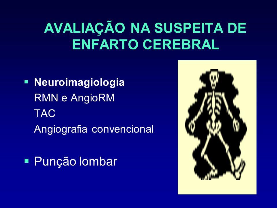 AVALIAÇÃO NA SUSPEITA DE ENFARTO CEREBRAL Neuroimagiologia RMN e AngioRM TAC Angiografia convencional Punção lombar