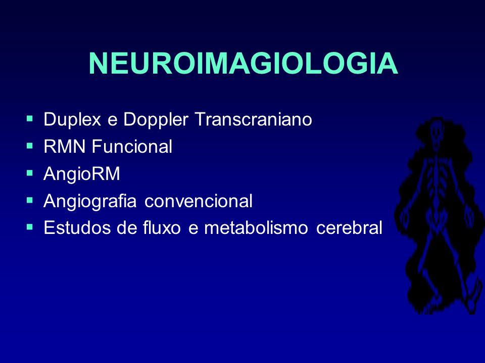 NEUROIMAGIOLOGIA Duplex e Doppler Transcraniano RMN Funcional AngioRM Angiografia convencional Estudos de fluxo e metabolismo cerebral