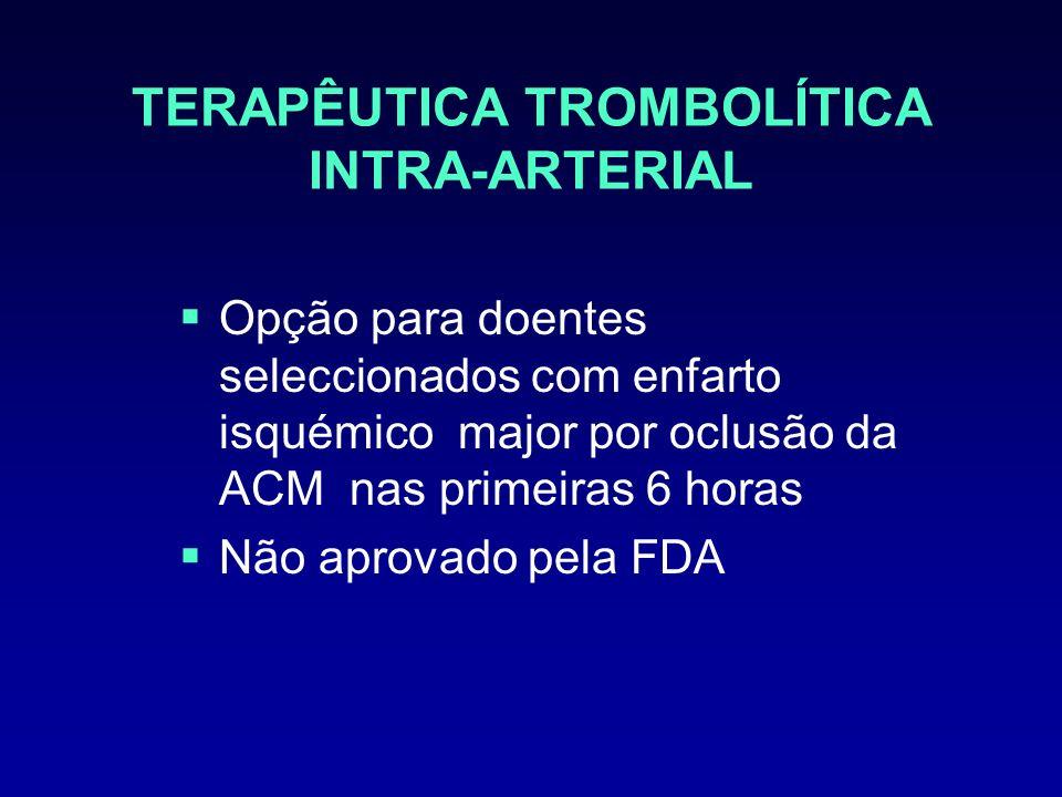 TERAPÊUTICA TROMBOLÍTICA INTRA-ARTERIAL Opção para doentes seleccionados com enfarto isquémico major por oclusão da ACM nas primeiras 6 horas Não apro