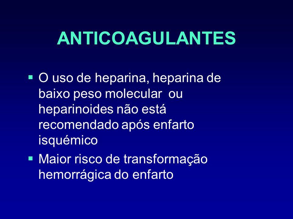 ANTICOAGULANTES O uso de heparina, heparina de baixo peso molecular ou heparinoides não está recomendado após enfarto isquémico Maior risco de transfo