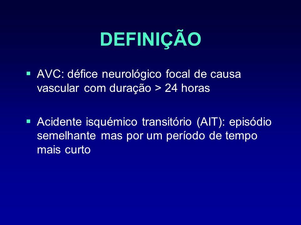 DEFINIÇÃO AVC: défice neurológico focal de causa vascular com duração > 24 horas Acidente isquémico transitório (AIT): episódio semelhante mas por um