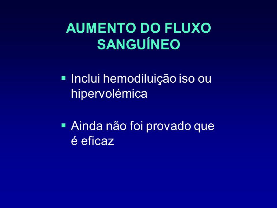 AUMENTO DO FLUXO SANGUÍNEO Inclui hemodiluição iso ou hipervolémica Ainda não foi provado que é eficaz