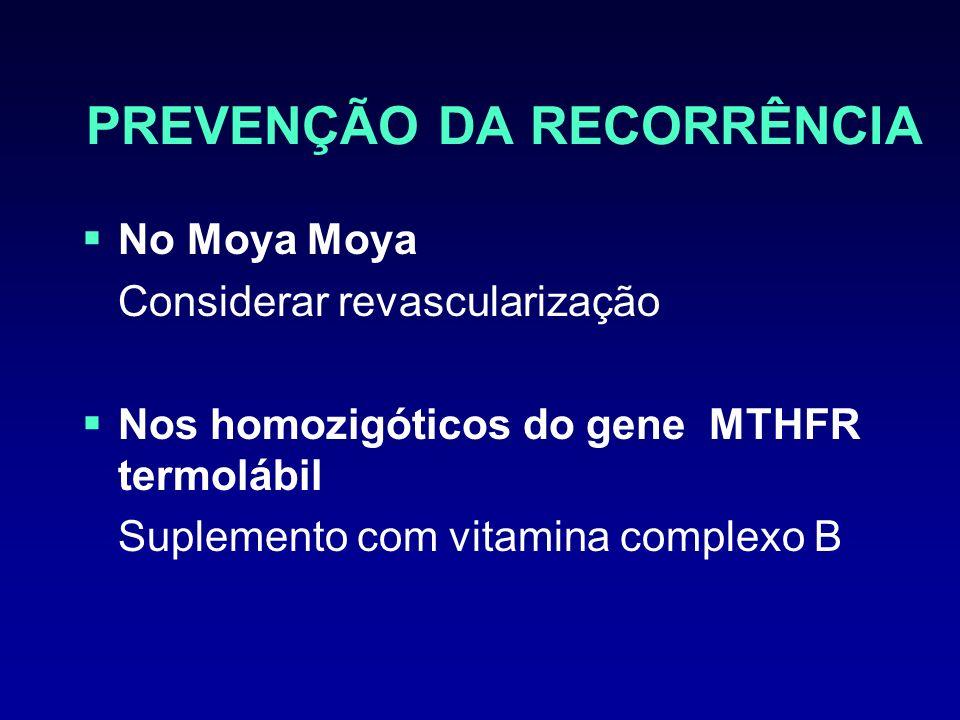PREVENÇÃO DA RECORRÊNCIA No Moya Moya Considerar revascularização Nos homozigóticos do gene MTHFR termolábil Suplemento com vitamina complexo B