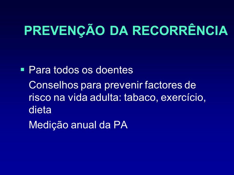 PREVENÇÃO DA RECORRÊNCIA Para todos os doentes Conselhos para prevenir factores de risco na vida adulta: tabaco, exercício, dieta Medição anual da PA