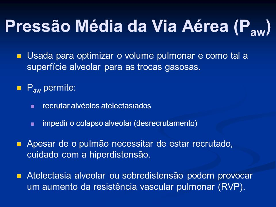 Pressão Média da Via Aérea (P aw ) Usada para optimizar o volume pulmonar e como tal a superfície alveolar para as trocas gasosas.