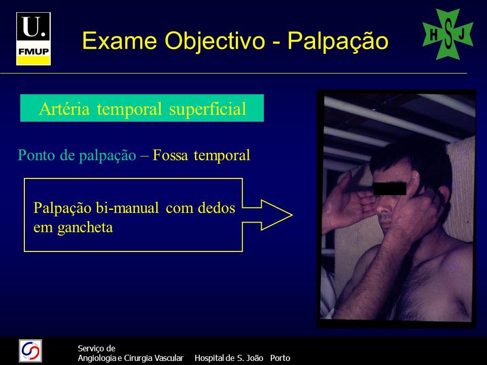 11 Serviço de Angiologia e Cirurgia Vascular Hospital de S. João Porto Exame Objectivo - Palpação Ponto de palpação – Fossa temporal Palpação bi-manua