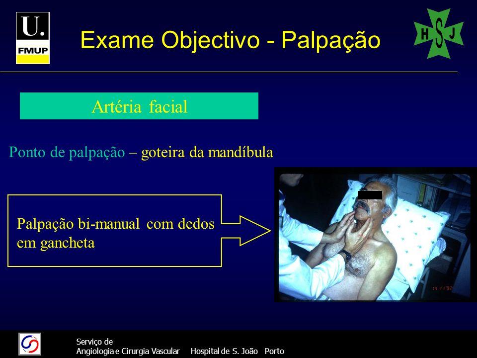 12 Serviço de Angiologia e Cirurgia Vascular Hospital de S. João Porto Exame Objectivo - Palpação Artéria facial Ponto de palpação – goteira da mandíb