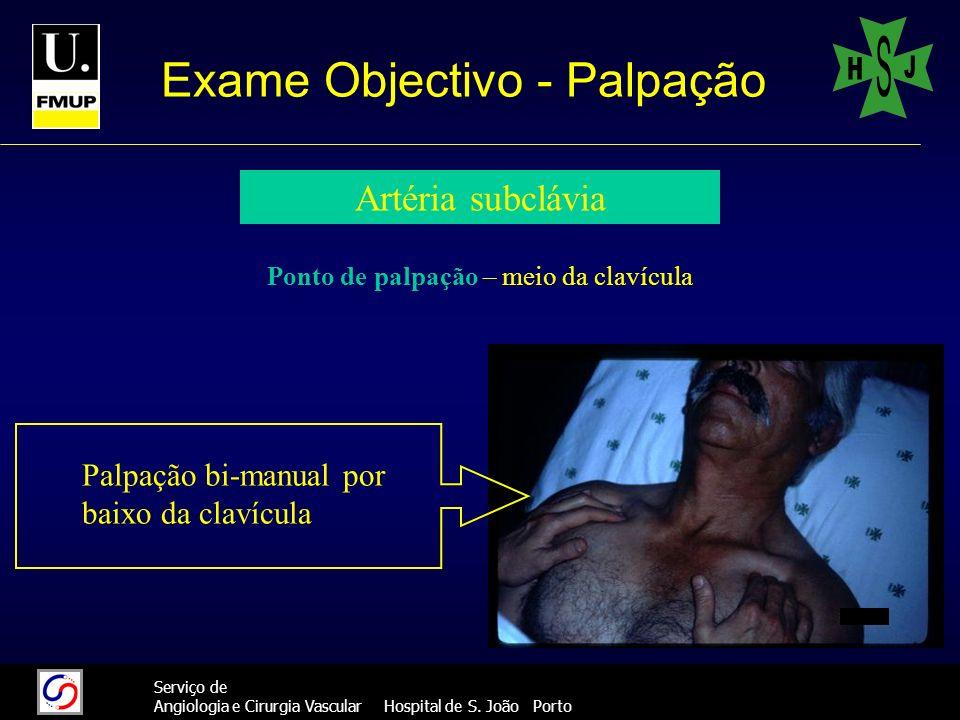 19 Serviço de Angiologia e Cirurgia Vascular Hospital de S. João Porto Exame Objectivo - Palpação Artéria subclávia Ponto de palpação – meio da clavíc