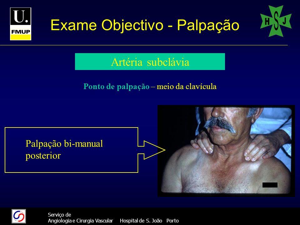 20 Serviço de Angiologia e Cirurgia Vascular Hospital de S. João Porto Exame Objectivo - Palpação Artéria subclávia Ponto de palpação – meio da clavíc