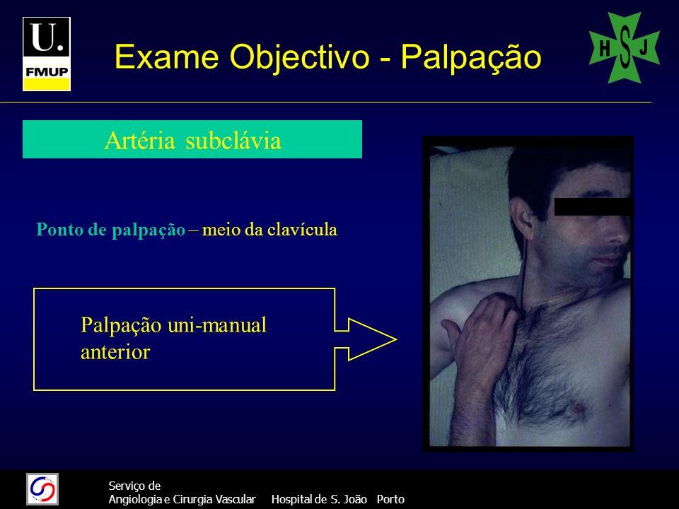 21 Serviço de Angiologia e Cirurgia Vascular Hospital de S. João Porto Exame Objectivo - Palpação Artéria subclávia Ponto de palpação – meio da clavíc