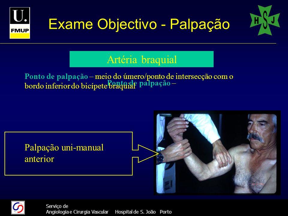 24 Serviço de Angiologia e Cirurgia Vascular Hospital de S. João Porto Exame Objectivo - Palpação Artéria braquial Ponto de palpação – Palpação uni-ma