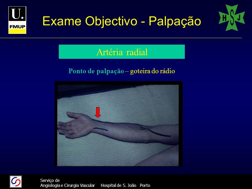 26 Serviço de Angiologia e Cirurgia Vascular Hospital de S. João Porto Exame Objectivo - Palpação Artéria radial Ponto de palpação – goteira do rádio