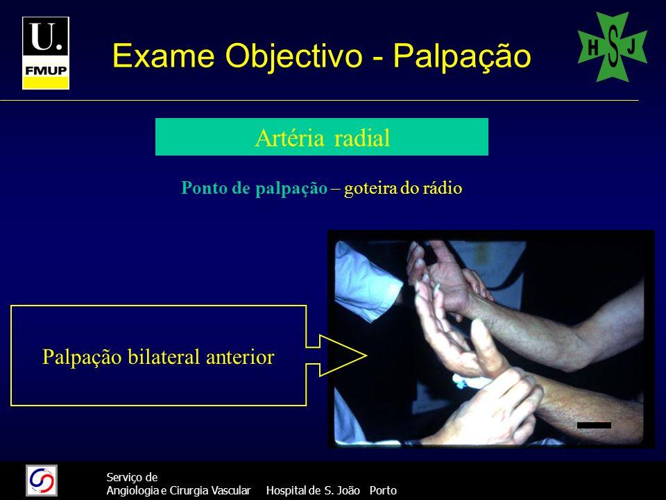 27 Serviço de Angiologia e Cirurgia Vascular Hospital de S. João Porto Exame Objectivo - Palpação Artéria radial Palpação bilateral anterior Ponto de