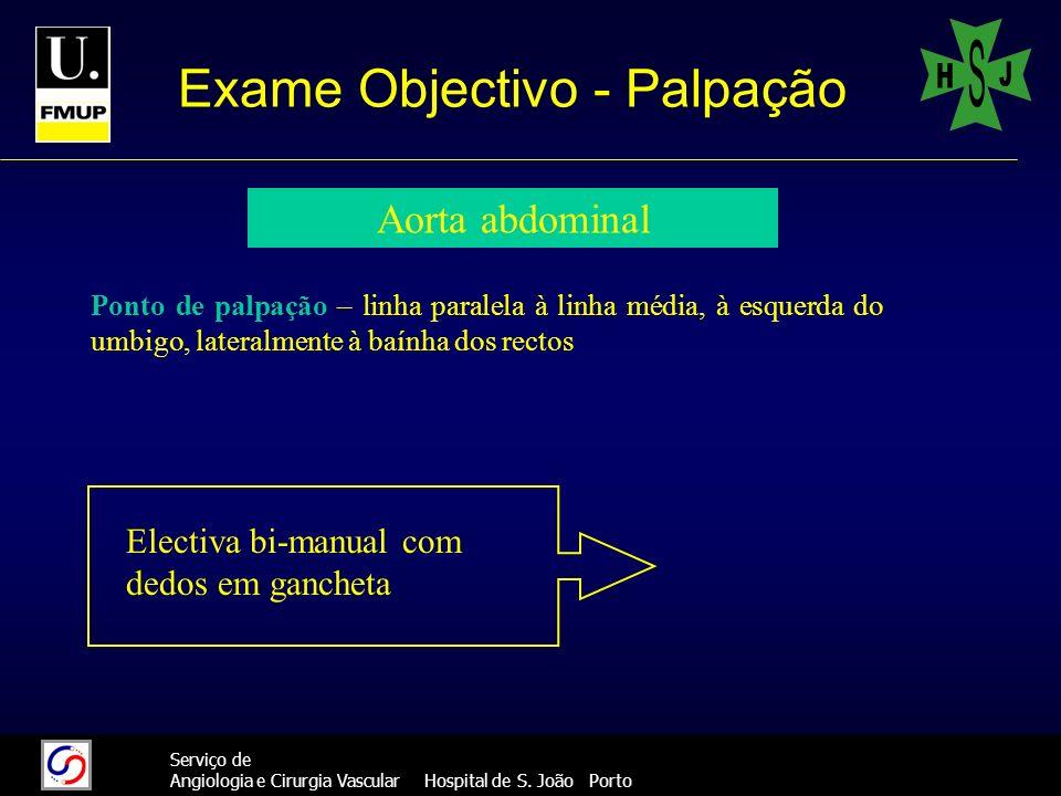 30 Serviço de Angiologia e Cirurgia Vascular Hospital de S. João Porto Exame Objectivo - Palpação Aorta abdominal Ponto de palpação – linha paralela à