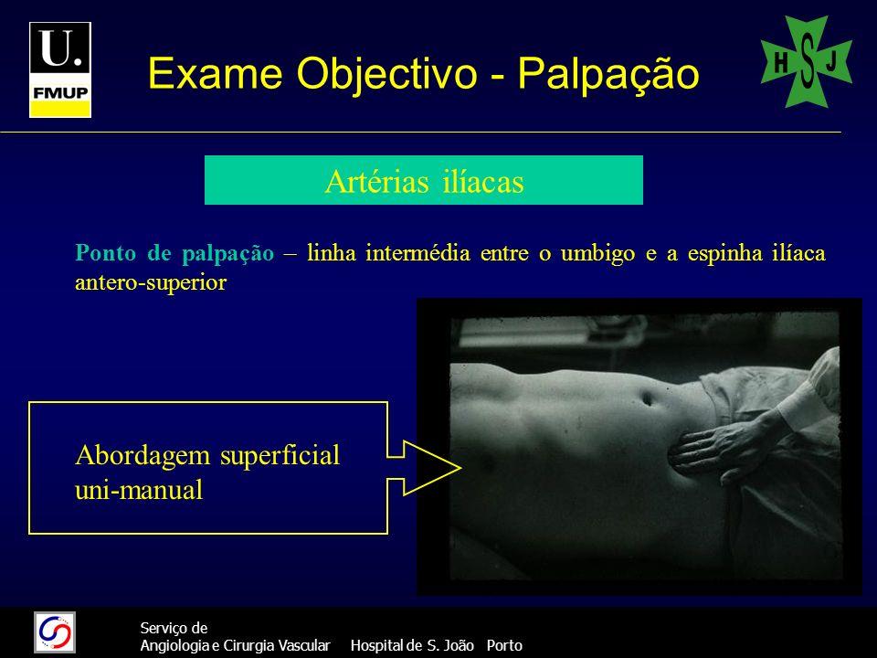 31 Serviço de Angiologia e Cirurgia Vascular Hospital de S. João Porto Exame Objectivo - Palpação Artérias ilíacas Ponto de palpação – linha intermédi