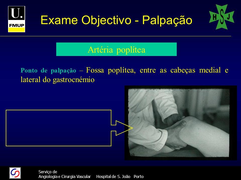 33 Serviço de Angiologia e Cirurgia Vascular Hospital de S. João Porto Exame Objectivo - Palpação Artéria poplítea Ponto de palpação – Fossa poplítea,