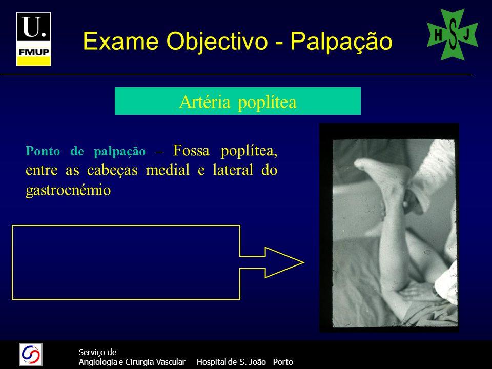 35 Serviço de Angiologia e Cirurgia Vascular Hospital de S. João Porto Exame Objectivo - Palpação Artéria poplítea Ponto de palpação – Fossa poplítea,