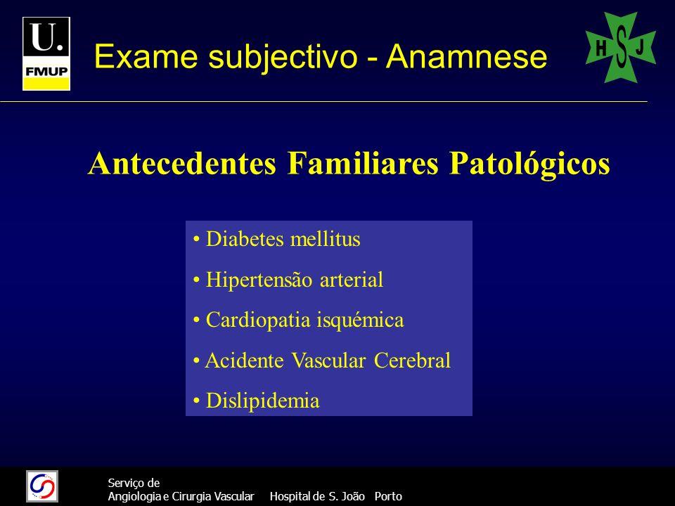 555 Serviço de Angiologia e Cirurgia Vascular Hospital de S. João Porto Exame subjectivo - Anamnese Antecedentes Familiares Patológicos Diabetes melli