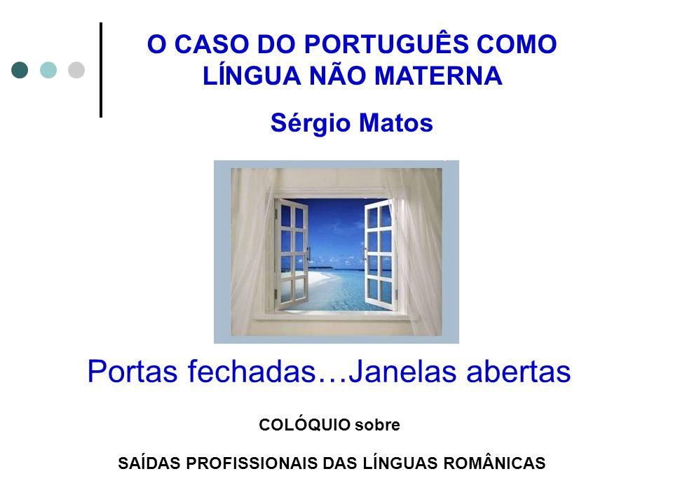 Portas fechadas…Janelas abertas COLÓQUIO sobre SAÍDAS PROFISSIONAIS DAS LÍNGUAS ROMÂNICAS O CASO DO PORTUGUÊS COMO LÍNGUA NÃO MATERNA Sérgio Matos