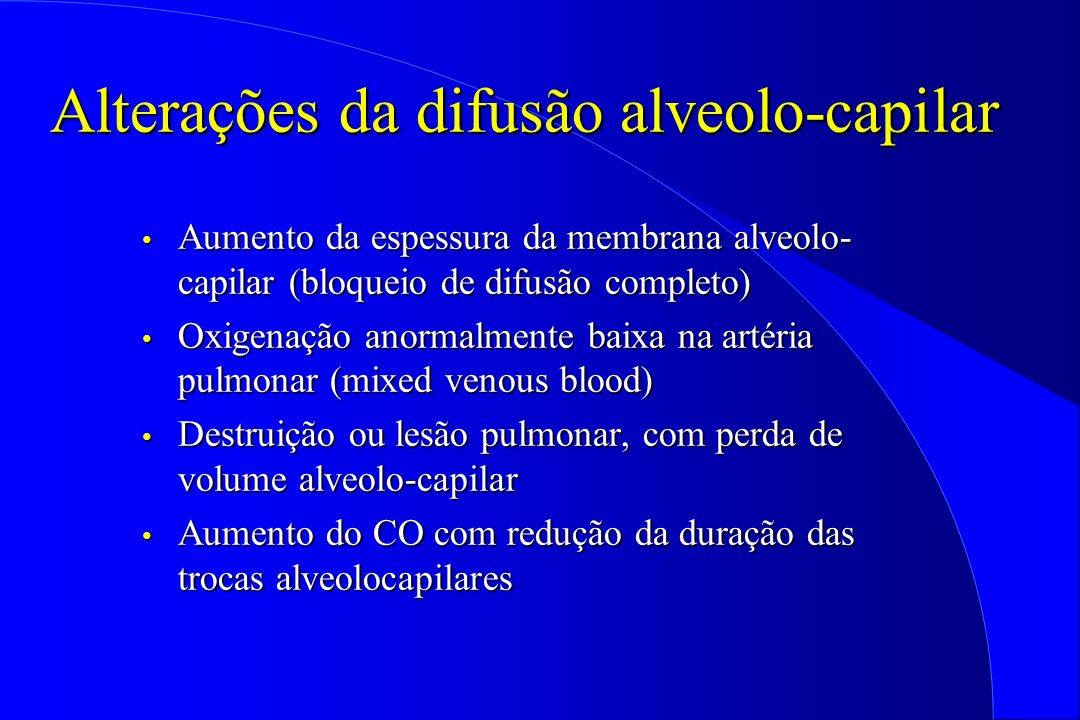 Alterações da difusão alveolo-capilar Aumento da espessura da membrana alveolo- capilar (bloqueio de difusão completo) Aumento da espessura da membran