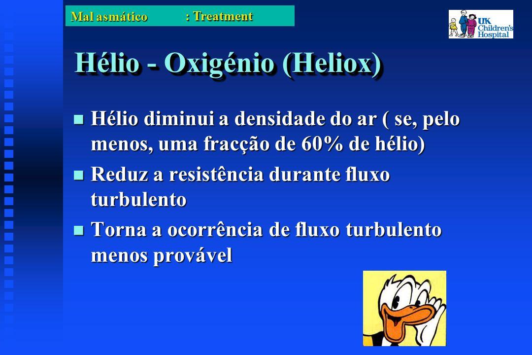 Mal asmático Hélio - Oxigénio (Heliox) Hélio diminui a densidade do ar ( se, pelo menos, uma fracção de 60% de hélio) Hélio diminui a densidade do ar ( se, pelo menos, uma fracção de 60% de hélio) Reduz a resistência durante fluxo turbulento Reduz a resistência durante fluxo turbulento Torna a ocorrência de fluxo turbulento menos provável Torna a ocorrência de fluxo turbulento menos provável : Treatment